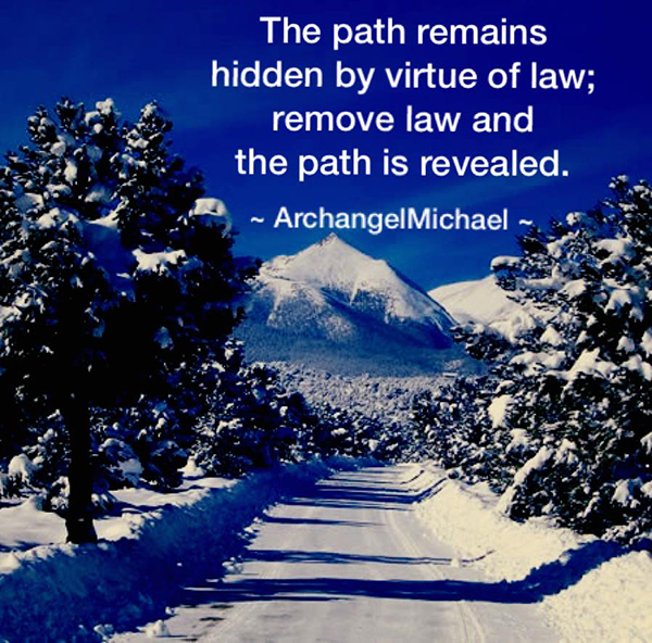 """The path remains hidden by virtue of law; remove law and the path is revealed."" ~Archangel Michael~"